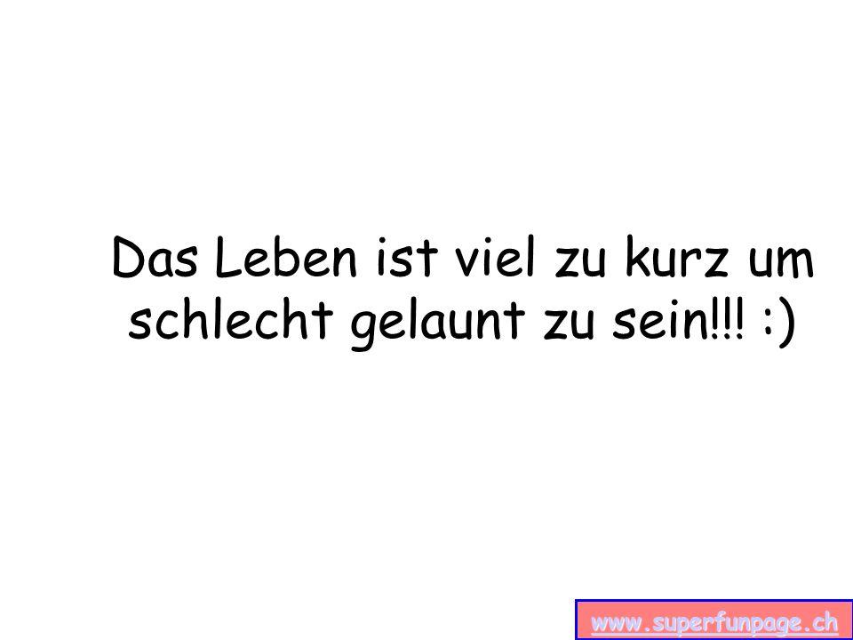 www.superfunpage.ch Das Leben ist viel zu kurz um schlecht gelaunt zu sein!!! :)