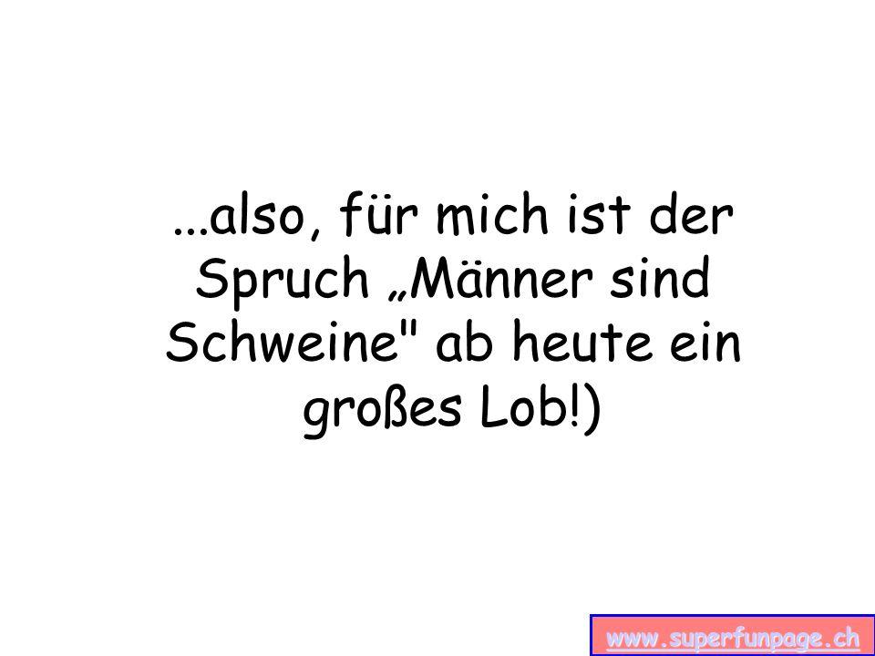 www.superfunpage.ch...also, für mich ist der Spruch Männer sind Schweine ab heute ein großes Lob!)