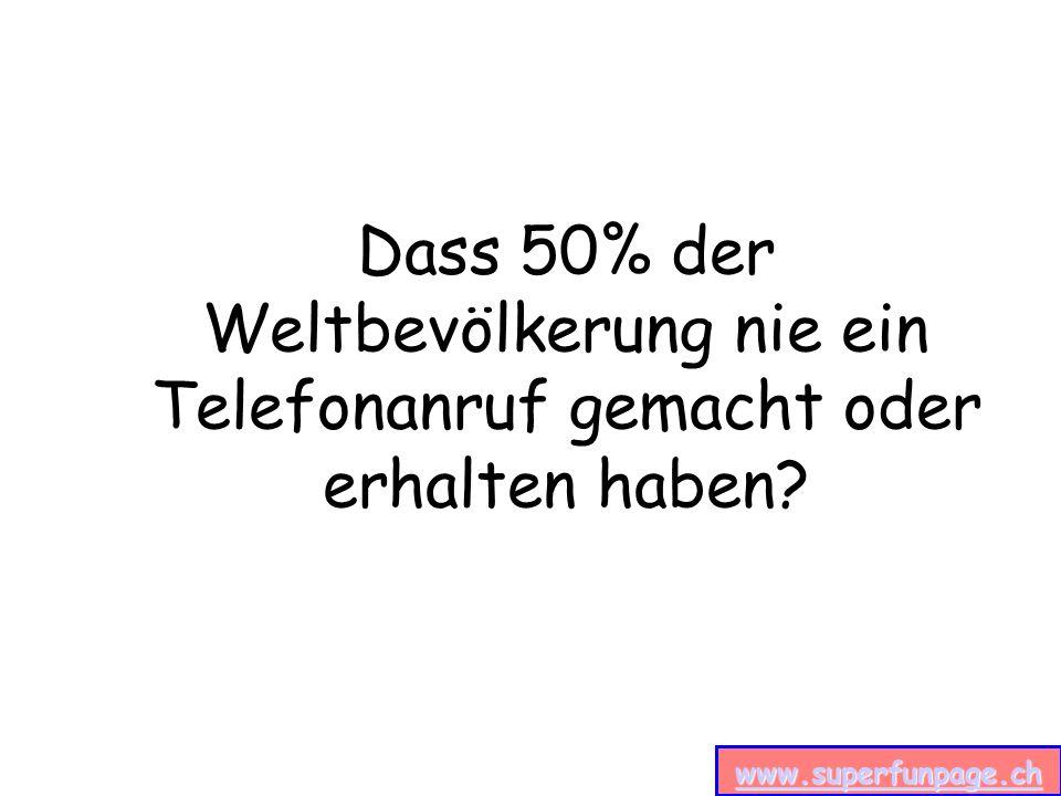 www.superfunpage.ch Dass 50% der Weltbevölkerung nie ein Telefonanruf gemacht oder erhalten haben