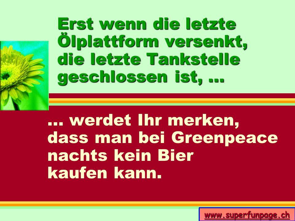 www.superfunpage.ch Erst wenn die letzte Ölplattform versenkt, die letzte Tankstelle geschlossen ist,...... werdet Ihr merken, dass man bei Greenpeace
