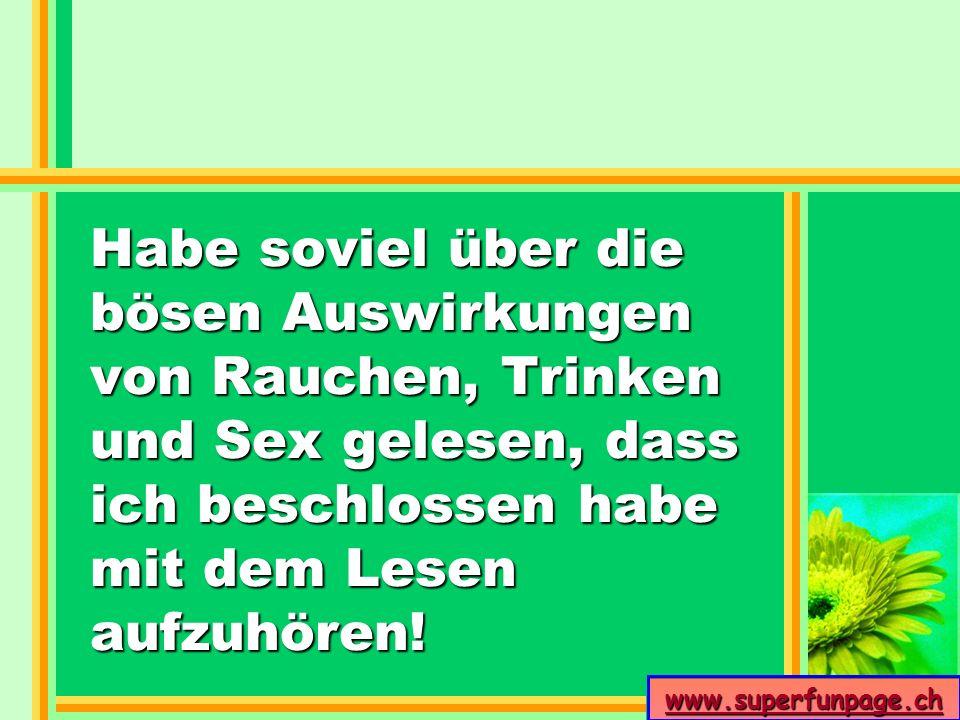 www.superfunpage.ch Habe soviel über die bösen Auswirkungen von Rauchen, Trinken und Sex gelesen, dass ich beschlossen habe mit dem Lesen aufzuhören!
