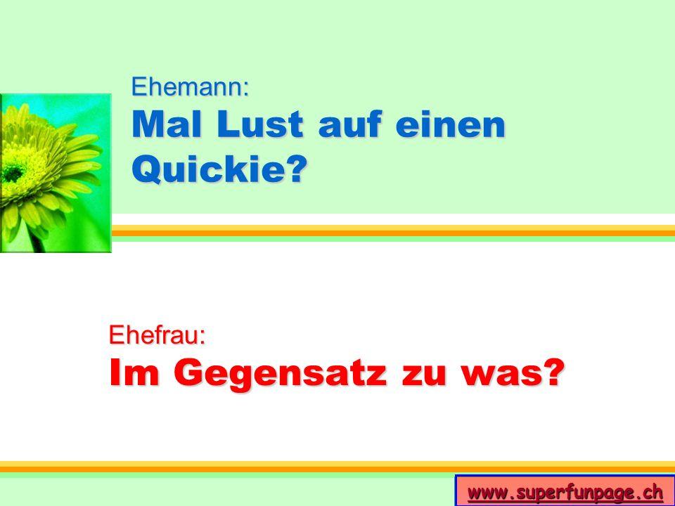 www.superfunpage.ch Ehemann: Mal Lust auf einen Quickie? Ehefrau: Im Gegensatz zu was?