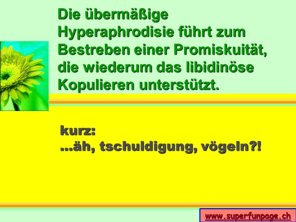 www.superfunpage.ch Die übermäßige Hyperaphrodisie führt zum Bestreben einer Promiskuität, die wiederum das libidinöse Kopulieren unterstützt. kurz:..
