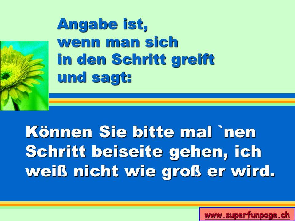 www.superfunpage.ch Angabe ist, wenn man sich in den Schritt greift und sagt: Können Sie bitte mal `nen Schritt beiseite gehen, ich weiß nicht wie gro