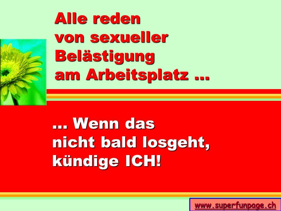 www.superfunpage.ch Alle reden von sexueller Belästigung am Arbeitsplatz...... Wenn das nicht bald losgeht, kündige ICH!