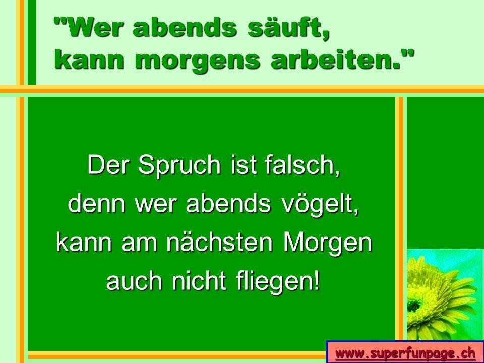 www.superfunpage.ch Der Spruch ist falsch, denn wer abends vögelt, kann am nächsten Morgen auch nicht fliegen!