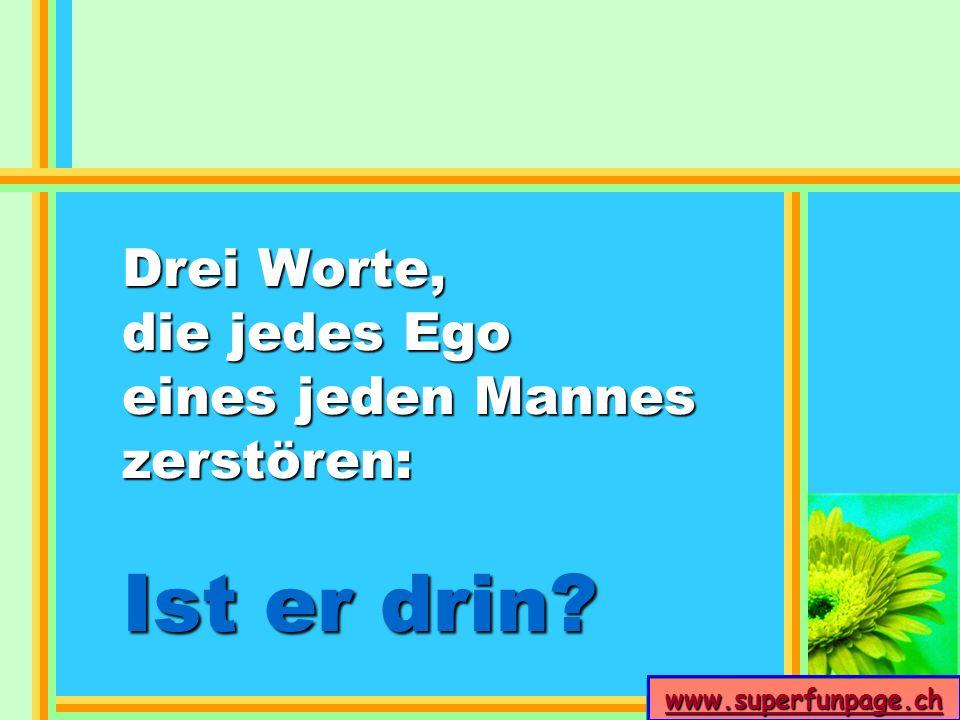 www.superfunpage.ch Drei Worte, die jedes Ego eines jeden Mannes zerstören: Ist er drin?
