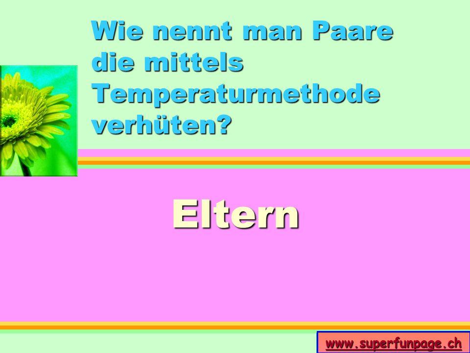 www.superfunpage.ch Wie nennt man Paare die mittels Temperaturmethode verhüten? Eltern