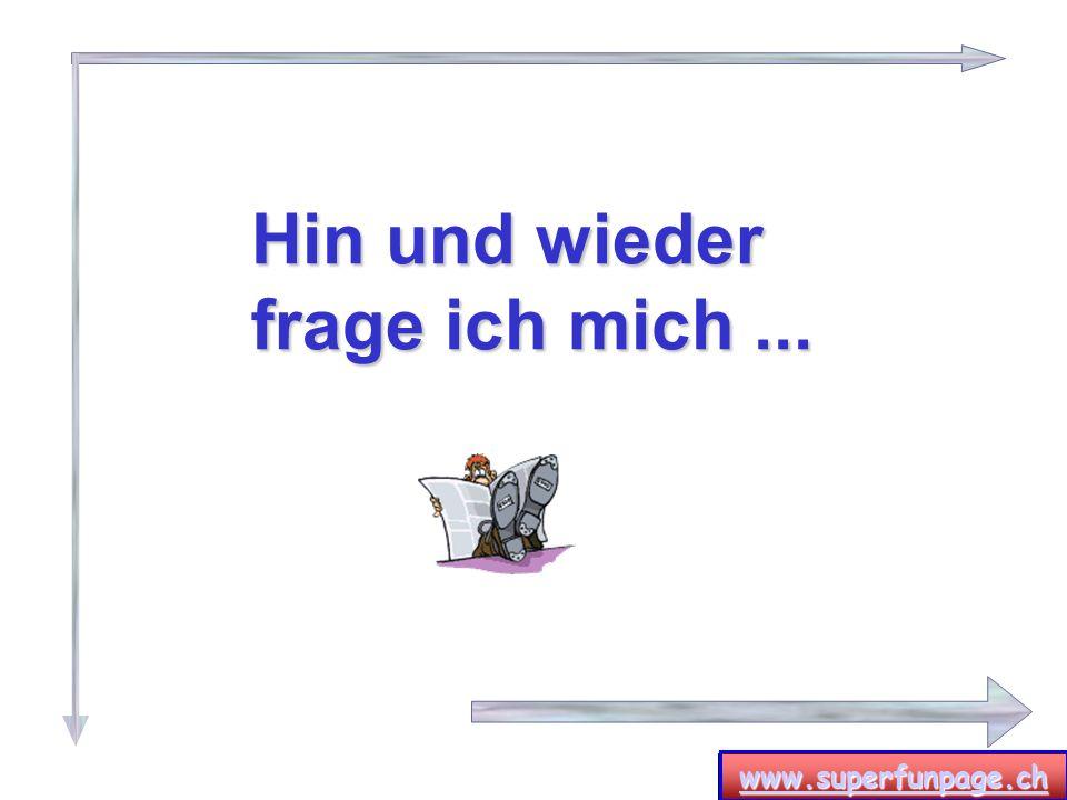 www.superfunpage.ch Hin und wieder frage ich mich...