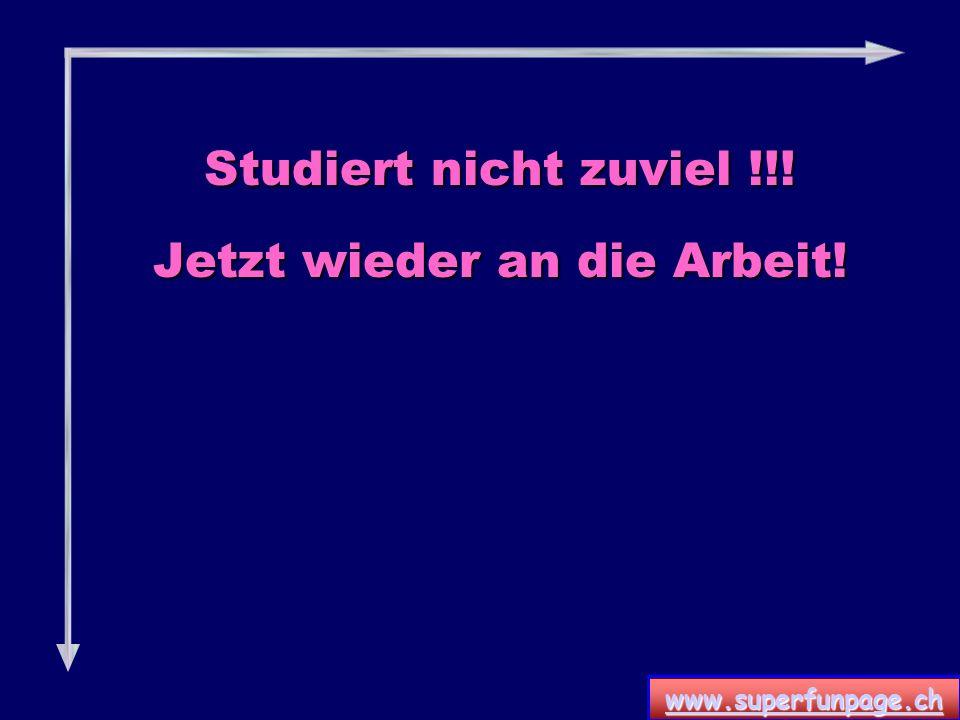 www.superfunpage.ch Studiert nicht zuviel !!! Jetzt wieder an die Arbeit!