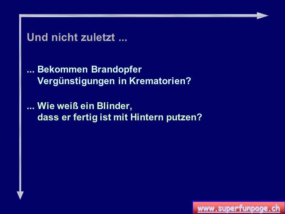 www.superfunpage.ch Und nicht zuletzt......Bekommen Brandopfer Vergünstigungen in Krematorien?...Wie weiß ein Blinder, dass er fertig ist mit Hintern