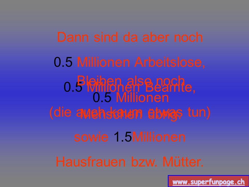 www.superfunpage.ch Zieht man noch 2 Millionen Kinder, Schüler und Studenten ab verbleiben noch 3 Millionen.
