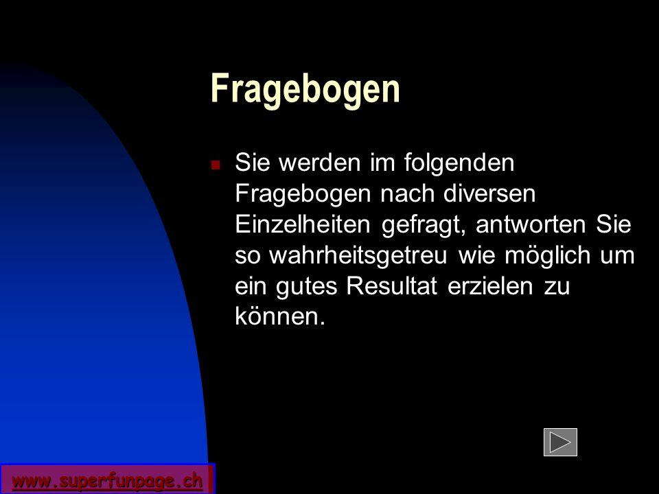 www.superfunpage.ch Fragebogen Sie werden im folgenden Fragebogen nach diversen Einzelheiten gefragt, antworten Sie so wahrheitsgetreu wie möglich um