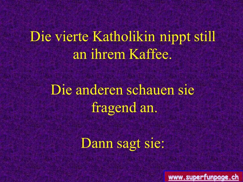 www.superfunpage.ch Die vierte Katholikin nippt still an ihrem Kaffee.