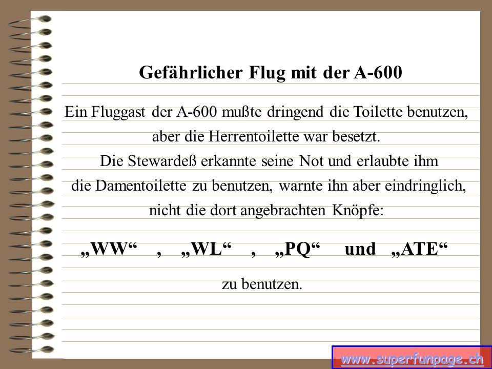www.superfunpage.ch Gefährlicher Flug mit der A-600 Ein Fluggast der A-600 mußte dringend die Toilette benutzen, aber die Herrentoilette war besetzt.