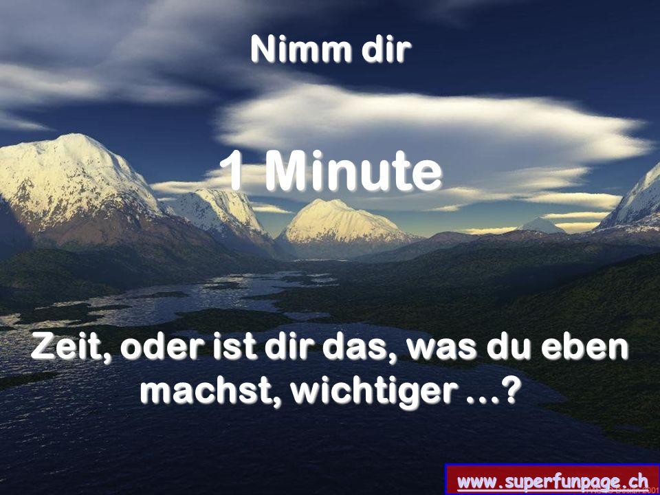 www.superfunpage.ch Nimm dir 1 Minute Zeit, oder ist dir das, was du eben machst, wichtiger...?