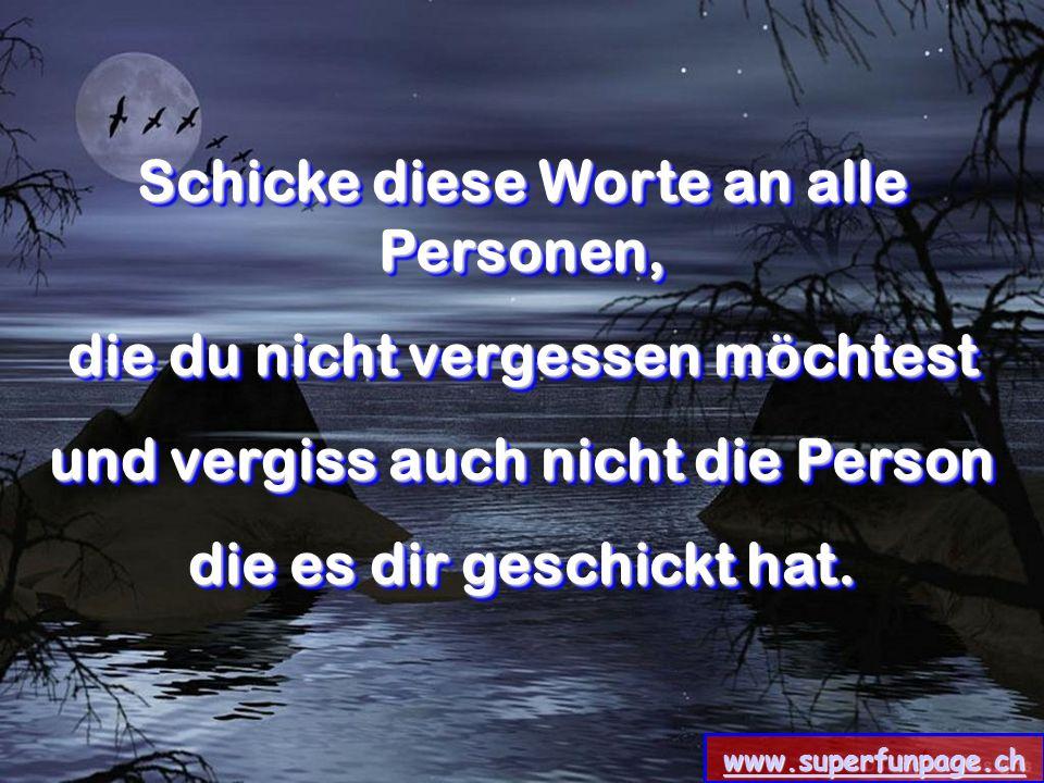www.superfunpage.ch Schicke diese Worte an alle Personen, die du nicht vergessen möchtest und vergiss auch nicht die Person die es dir geschickt hat.