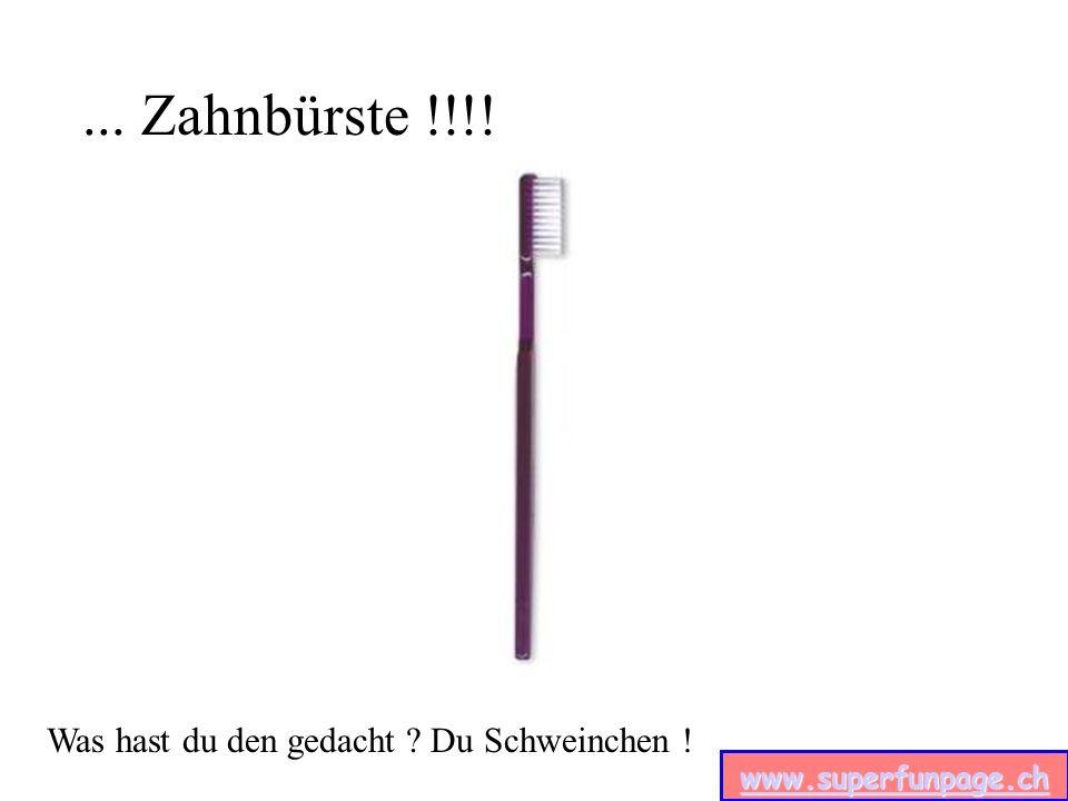 www.superfunpage.ch... Zahnbürste !!!! Was hast du den gedacht ? Du Schweinchen !