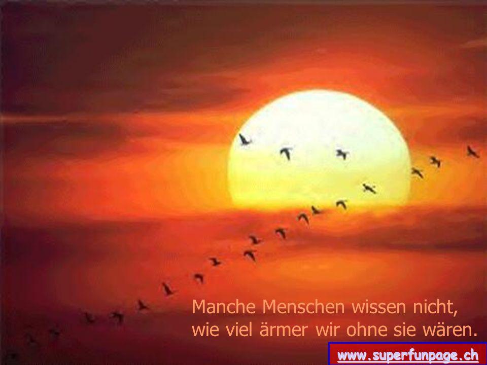 Manche Menschen wissen nicht, wie viel ärmer wir ohne sie wären. www.superfunpage.ch