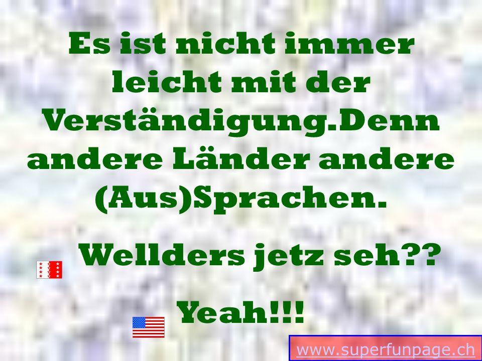 www.superfunpage.ch Es ist nicht immer leicht mit der Verständigung.Denn andere Länder andere (Aus)Sprachen. Wellders jetz seh?? Yeah!!!