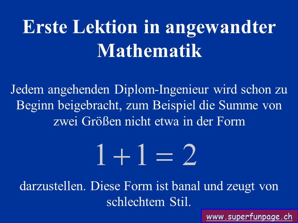 www.superfunpage.ch Jedem angehenden Diplom-Ingenieur wird schon zu Beginn beigebracht, zum Beispiel die Summe von zwei Größen nicht etwa in der Form darzustellen.