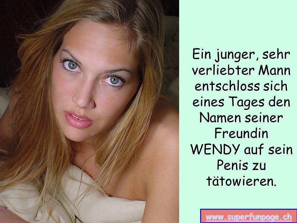 www.superfunpage.ch Ein junger, sehr verliebter Mann entschloss sich eines Tages den Namen seiner Freundin WENDY auf sein Penis zu tätowieren.