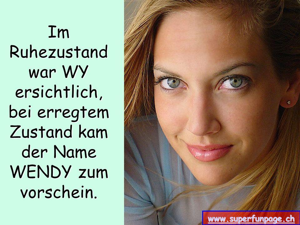 www.superfunpage.ch Im Ruhezustand war WY ersichtlich, bei erregtem Zustand kam der Name WENDY zum vorschein. www.superfunpage.ch