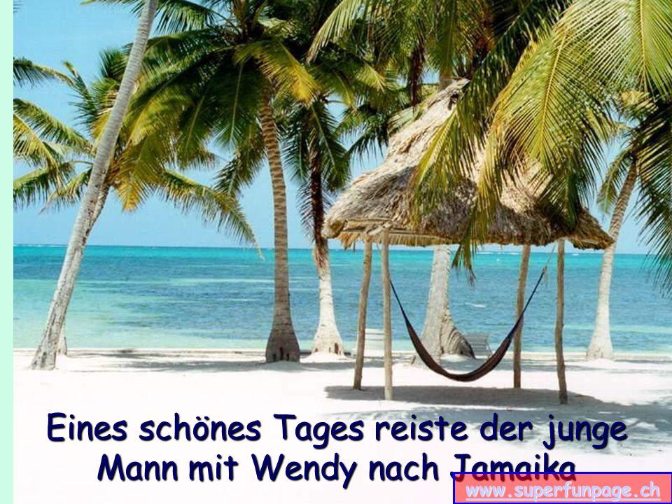 Eines schönes Tages reiste der junge Mann mit Wendy nach Jamaika www.superfunpage.ch