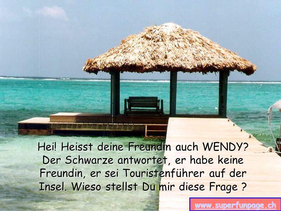 www.superfunpage.ch Hei! Heisst deine Freundin auch WENDY? Der Schwarze antwortet, er habe keine Freundin, er sei Touristenführer auf der Insel. Wieso