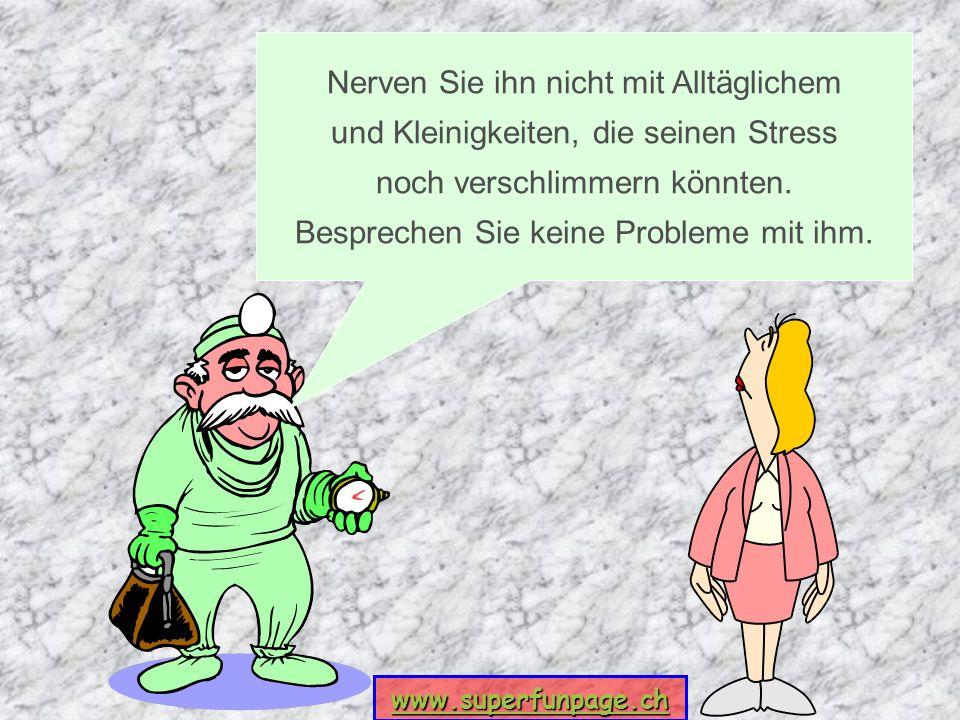 www.superfunpage.ch Nerven Sie ihn nicht mit Alltäglichem und Kleinigkeiten, die seinen Stress noch verschlimmern könnten. Besprechen Sie keine Proble