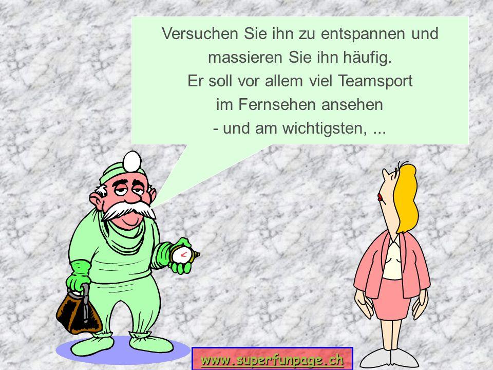 www.superfunpage.ch Versuchen Sie ihn zu entspannen und massieren Sie ihn häufig. Er soll vor allem viel Teamsport im Fernsehen ansehen - und am wicht