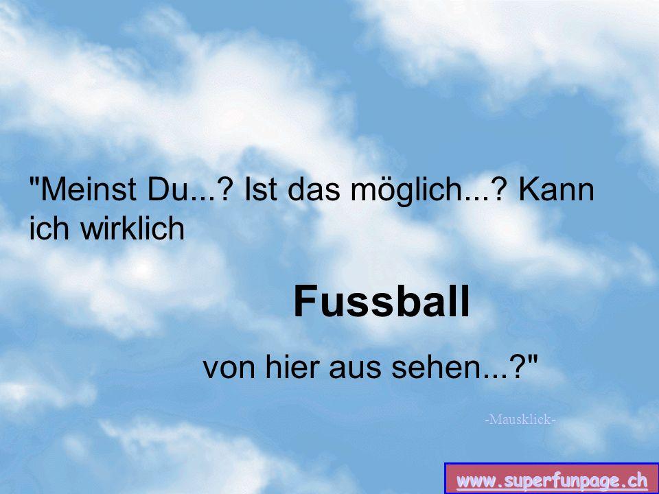 www.superfunpage.ch -Mausklick- Meinst Du.... Ist das möglich....