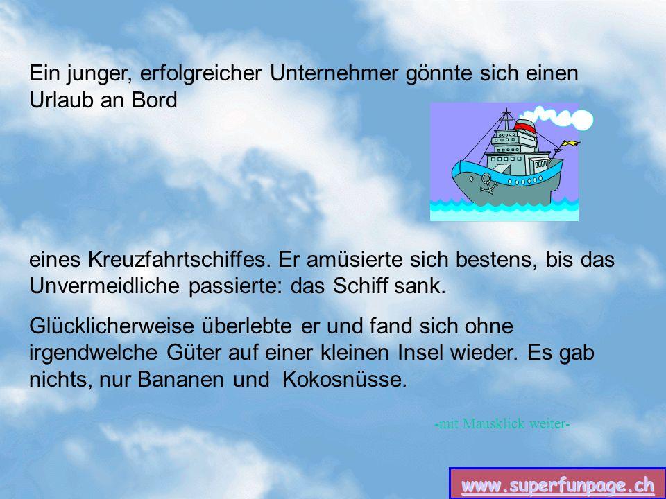 www.superfunpage.ch -mit Mausklick weiter- Ein junger, erfolgreicher Unternehmer gönnte sich einen Urlaub an Bord eines Kreuzfahrtschiffes.