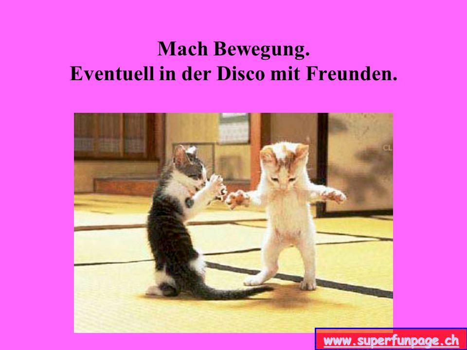 Mach Bewegung. Eventuell in der Disco mit Freunden. www.superfunpage.ch