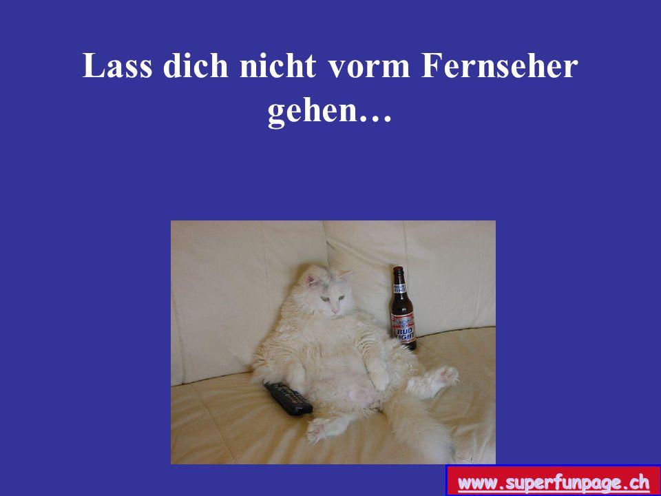 Lass dich nicht vorm Fernseher gehen… www.superfunpage.ch