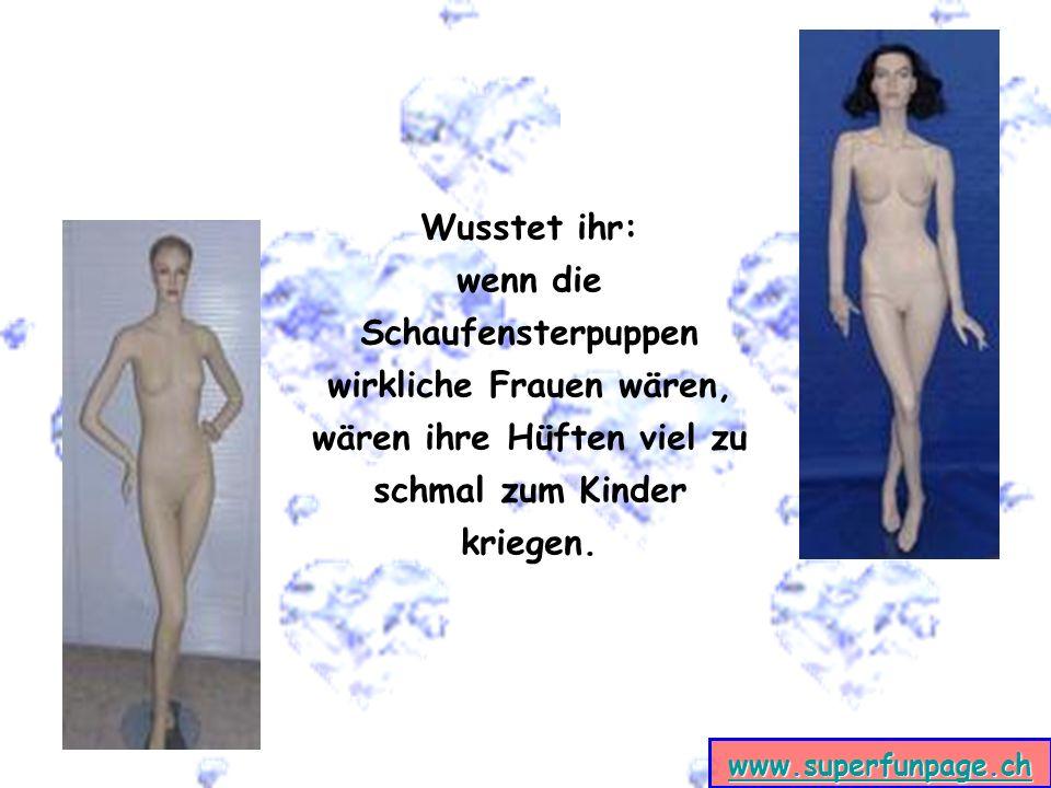 www.superfunpage.ch Wusstet ihr: wenn die Schaufensterpuppen wirkliche Frauen wären, wären ihre Hüften viel zu schmal zum Kinder kriegen.