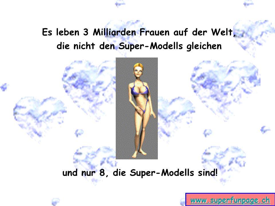 www.superfunpage.ch Es leben 3 Milliarden Frauen auf der Welt, die nicht den Super-Modells gleichen und nur 8, die Super-Modells sind!