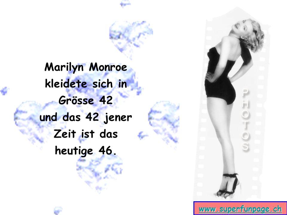 www.superfunpage.ch Marilyn Monroe kleidete sich in Grösse 42 und das 42 jener Zeit ist das heutige 46.