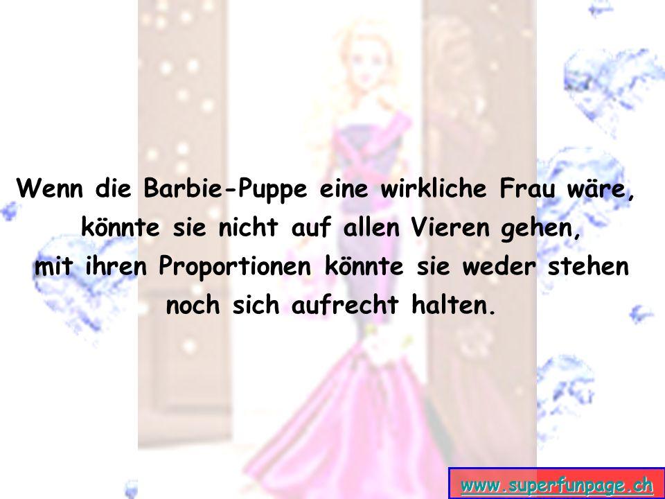 Wenn die Barbie-Puppe eine wirkliche Frau wäre, könnte sie nicht auf allen Vieren gehen, mit ihren Proportionen könnte sie weder stehen noch sich aufrecht halten.
