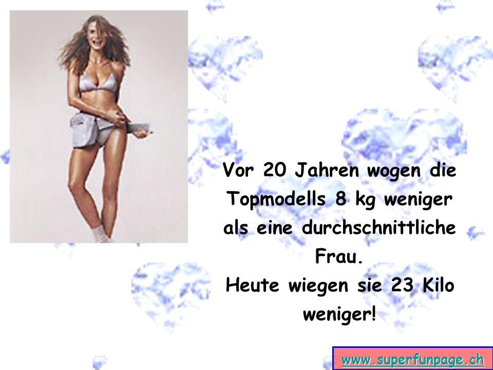 www.superfunpage.ch Vor 20 Jahren wogen die Topmodells 8 kg weniger als eine durchschnittliche Frau. Heute wiegen sie 23 Kilo weniger!