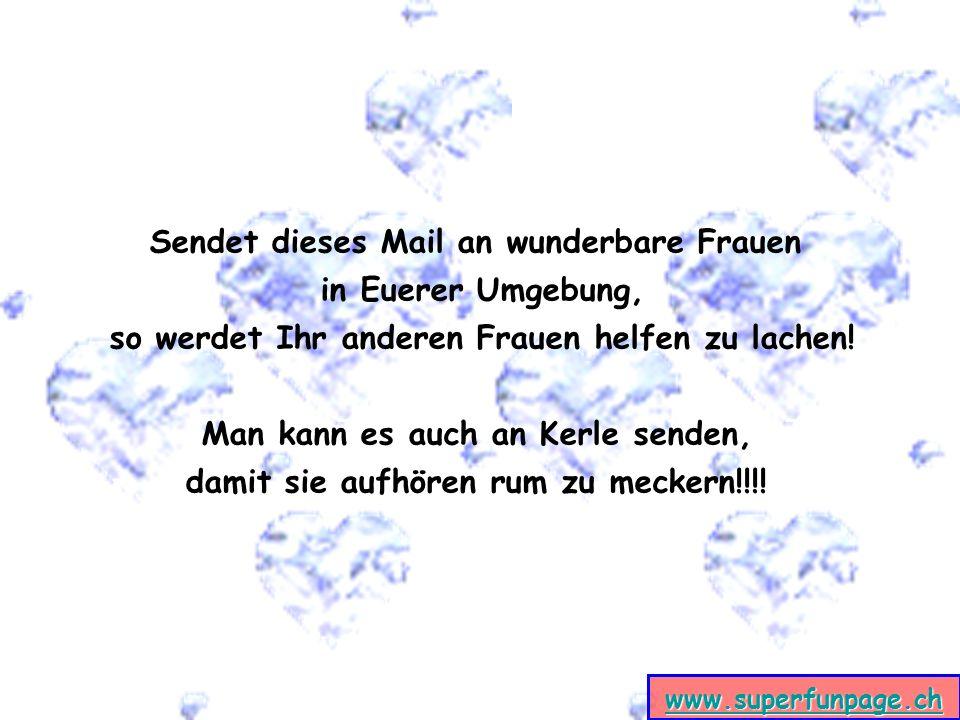 www.superfunpage.ch Sendet dieses Mail an wunderbare Frauen in Euerer Umgebung, so werdet Ihr anderen Frauen helfen zu lachen! Man kann es auch an Ker