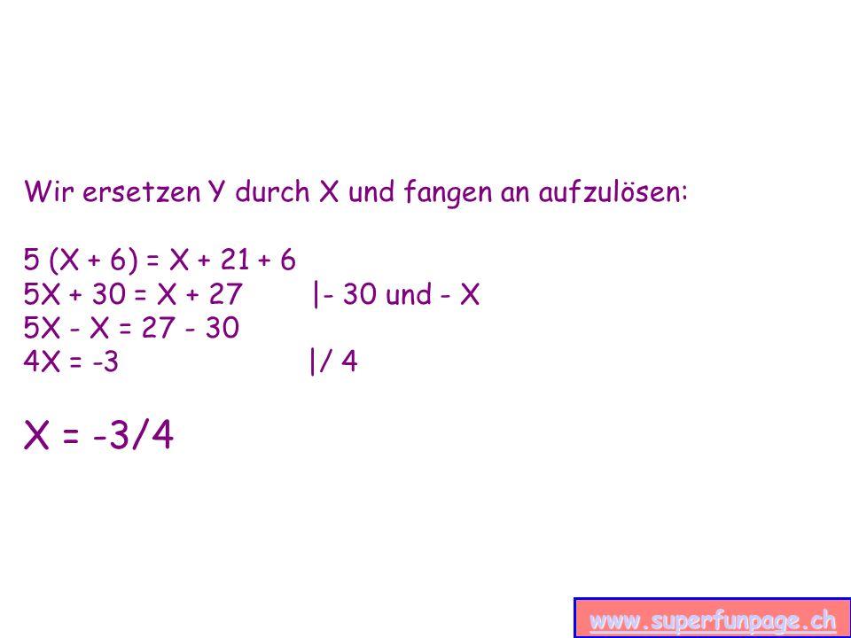 www.superfunpage.ch Wir ersetzen Y durch X und fangen an aufzulösen: 5 (X + 6) = X + 21 + 6 5X + 30 = X + 27 |- 30 und - X 5X - X = 27 - 30 4X = -3 |/ 4 X = -3/4