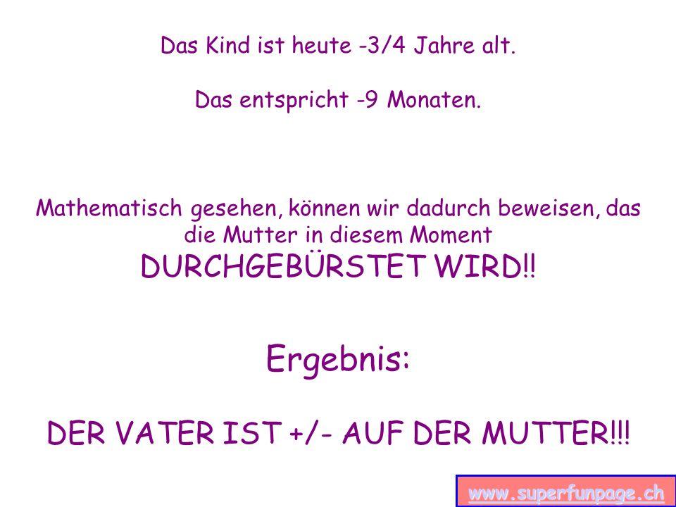 www.superfunpage.ch Das Kind ist heute -3/4 Jahre alt. Das entspricht -9 Monaten. Mathematisch gesehen, können wir dadurch beweisen, das die Mutter in