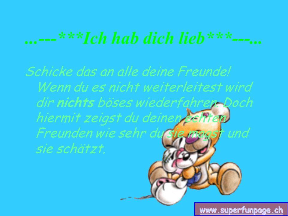 www.superfunpage.ch...---***Ich hab dich lieb***---... Schicke das an alle deine Freunde! Wenn du es nicht weiterleitest wird dir nichts böses wiederf