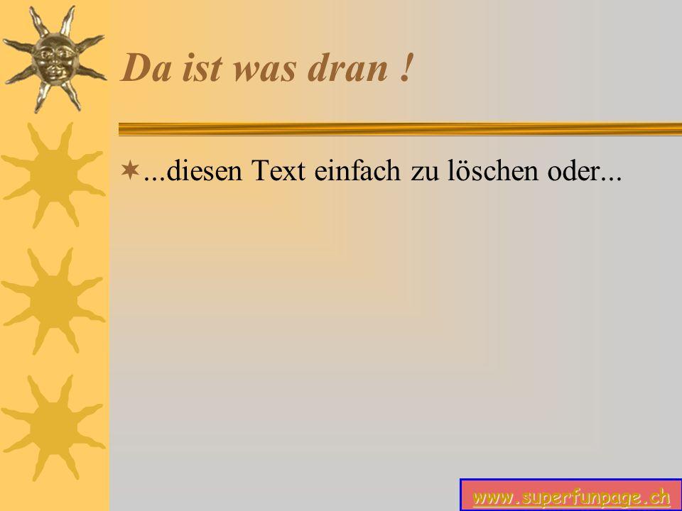 www.superfunpage.ch Da ist was dran !...diesen Text einfach zu löschen oder...