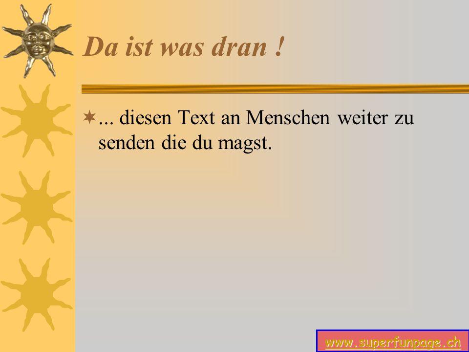 www.superfunpage.ch Da ist was dran !... diesen Text an Menschen weiter zu senden die du magst.