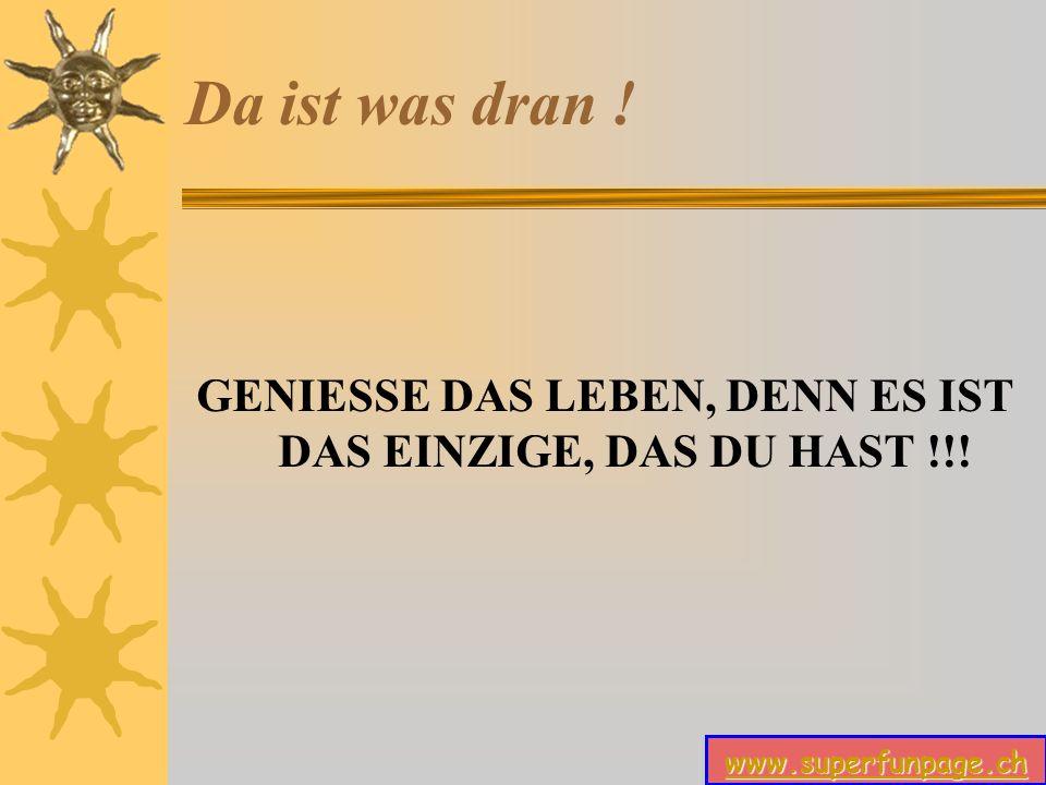 www.superfunpage.ch Da ist was dran ! GENIESSE DAS LEBEN, DENN ES IST DAS EINZIGE, DAS DU HAST !!!