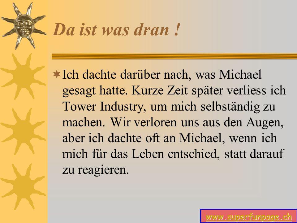 www.superfunpage.ch Da ist was dran .Ich dachte darüber nach, was Michael gesagt hatte.