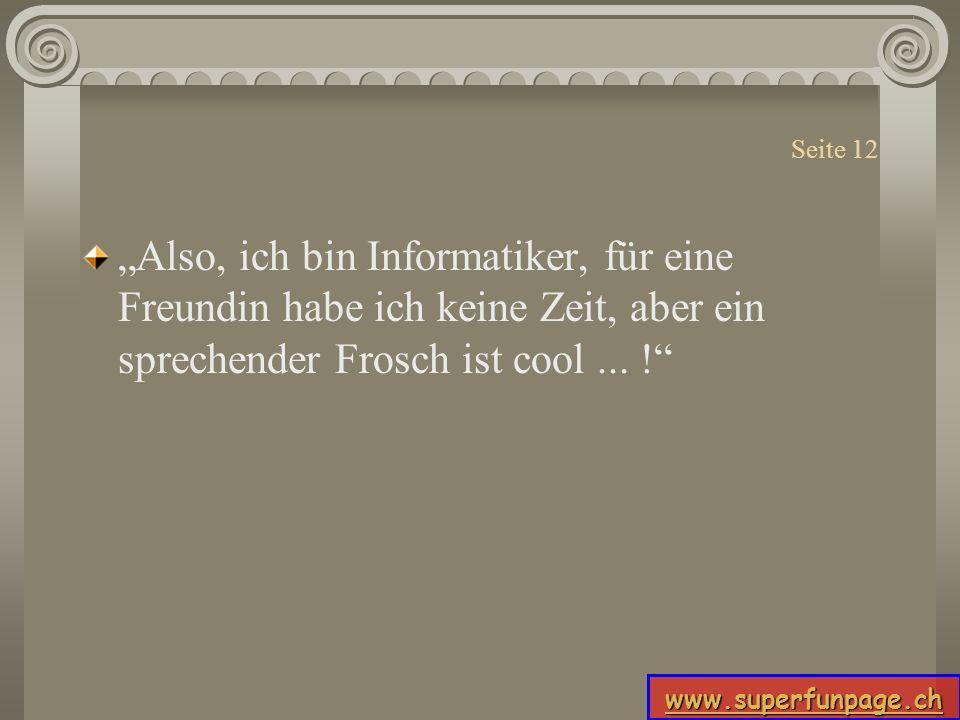 www.superfunpage.ch Seite 12 Also, ich bin Informatiker, für eine Freundin habe ich keine Zeit, aber ein sprechender Frosch ist cool... !
