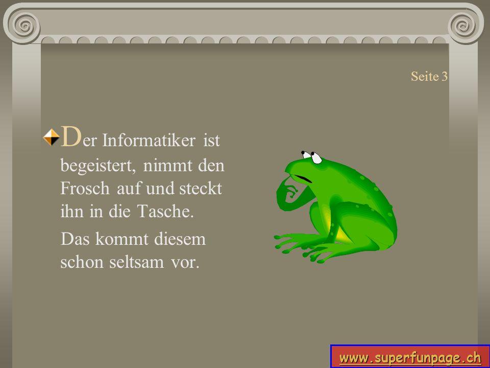 www.superfunpage.ch Seite 3 D er Informatiker ist begeistert, nimmt den Frosch auf und steckt ihn in die Tasche. Das kommt diesem schon seltsam vor.